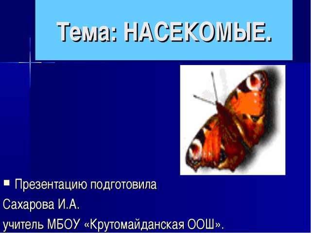 Тема: НАСЕКОМЫЕ. Презентацию подготовила Сахарова И.А. учитель МБОУ «Крутомай...