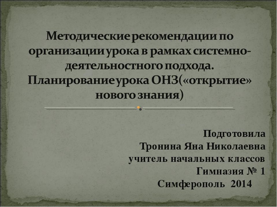 Подготовила Тронина Яна Николаевна учитель начальных классов Гимназия № 1 Сим...