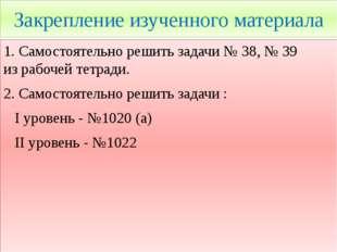 Закрепление изученного материала 1. Самостоятельно решить задачи № 38, № 39 и