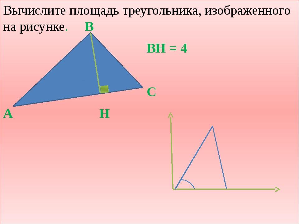 Вычислите площадь треугольника, изображенного на рисунке. В BH = 4 С А H