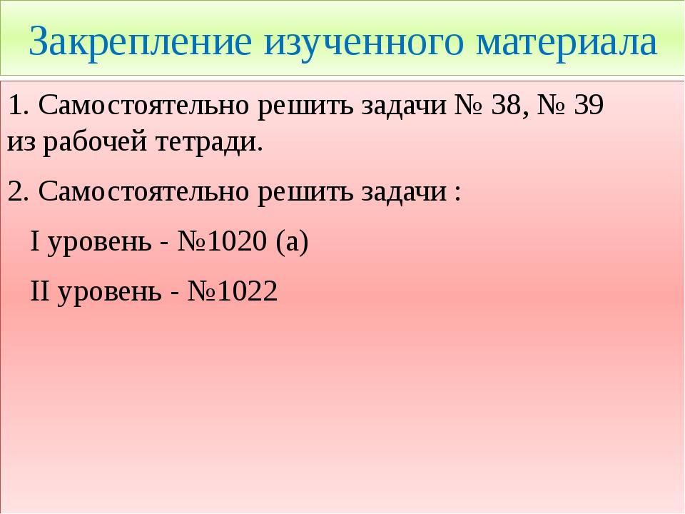 Закрепление изученного материала 1. Самостоятельно решить задачи № 38, № 39 и...