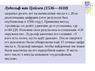 Лудольф ван Цейлен (1536—1610) затратил десять лет на вычисление числа π с