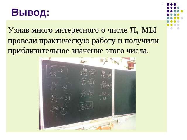 Вывод: Узнав много интересного о числе π, мы провели практическую работу и по...