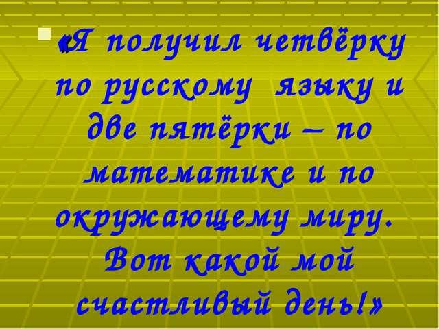 «Я получил четвёрку по русскому языку и две пятёрки – по математике и по окру...