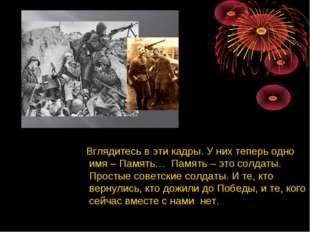 Вглядитесь в эти кадры. У них теперь одно имя – Память… Память – это солдаты
