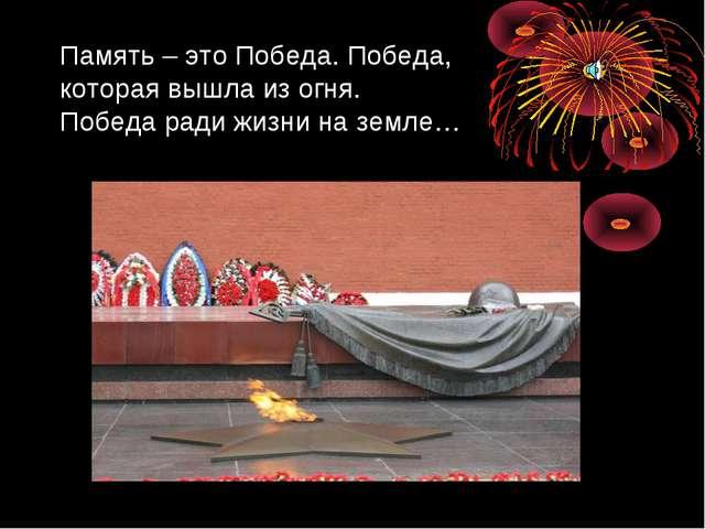 Память – это Победа. Победа, которая вышла из огня. Победа ради жизни на земле…