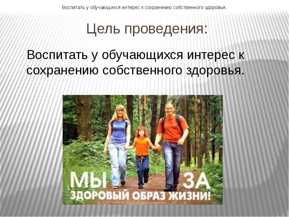 Цель проведения: Воспитать у обучающихся интерес к сохранению собственного зд...