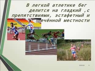 В легкой атлетике бег делится на гладкий ,с препятствиями, эстафетный и по пе