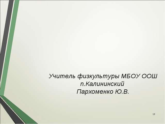 Учитель физкультуры МБОУ ООШ п.Калининский Пархоменко Ю.В. *