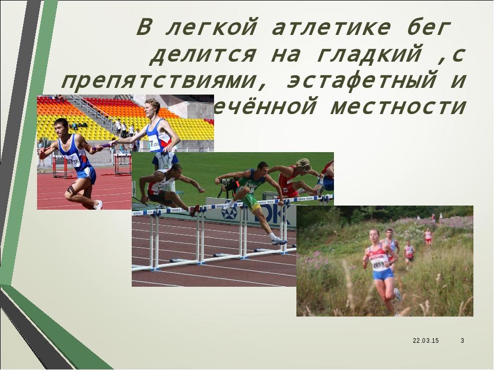 В легкой атлетике бег делится на гладкий ,с препятствиями, эстафетный и по пе...