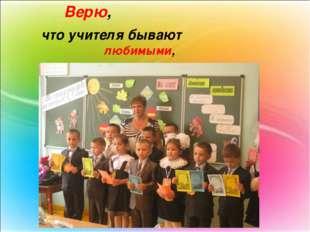 Верю, что учителя бывают любимыми,