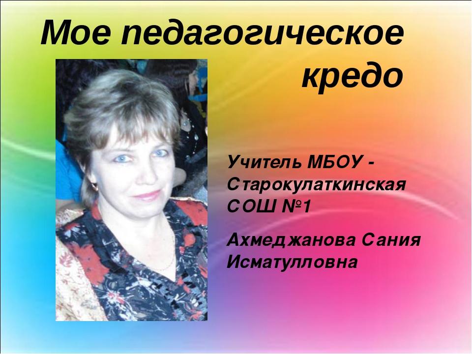 Мое педагогическое кредо Учитель МБОУ - Старокулаткинская СОШ №1 Ахмеджанова...