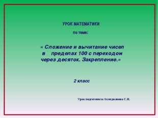 Урок подготовила Ахмеджанова С.И. УРОК МАТЕМАТИКИ по теме: « Сложение и вычи