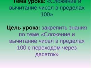 Тема урока: «Сложение и вычитание чисел в пределах 100» Цель урока: закрепить