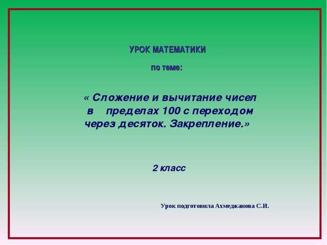 Урок подготовила Ахмеджанова С.И. УРОК МАТЕМАТИКИ по теме: « Сложение и вычи...