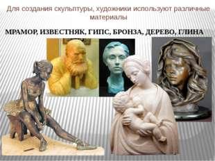 Для создания скульптуры, художники используют различные материалы МРАМОР, ИЗВ