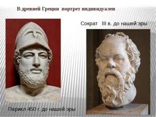 В древней Греции портрет индивидуален Сократ III в. до нашей эры Перикл 450 г