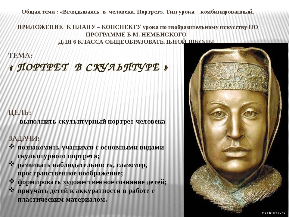 Общая тема : «Вглядываясь в человека. Портрет». Тип урока – комбинированный....