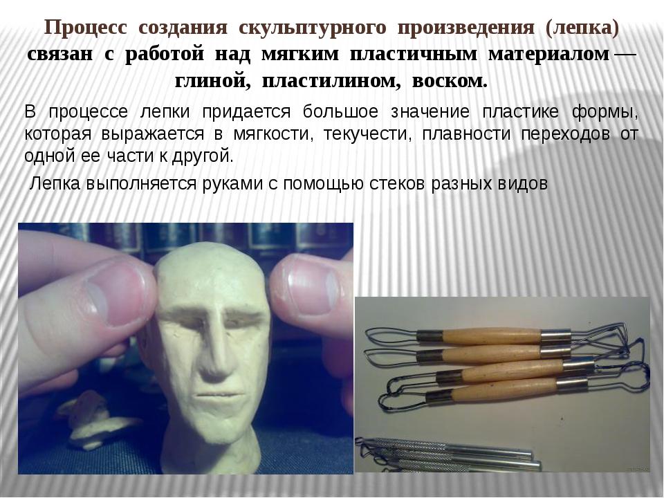 Процесс создания скульптурного произведения (лепка) связан с работой над мягк...