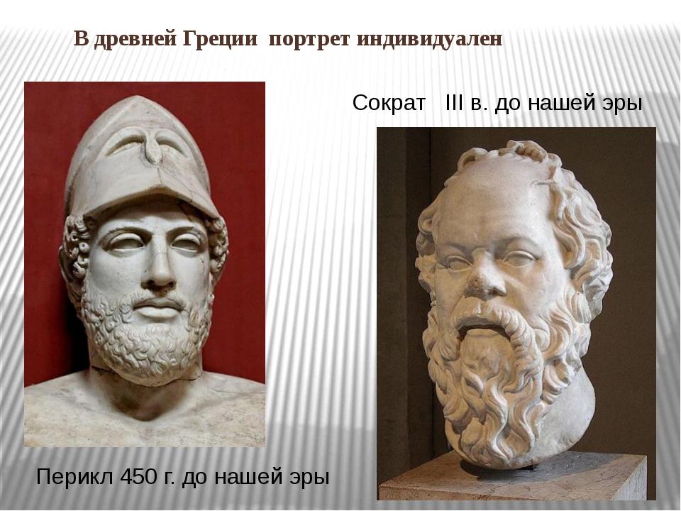 В древней Греции портрет индивидуален Сократ III в. до нашей эры Перикл 450 г...