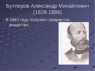 Бутлеров Александр Михайлович (1828-1886) В 1861 году получил сахаристое веще