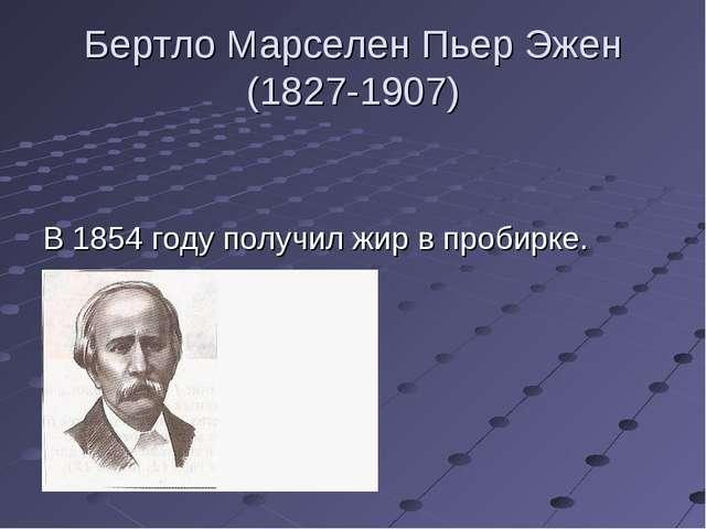 Бертло Марселен Пьер Эжен (1827-1907) В 1854 году получил жир в пробирке.