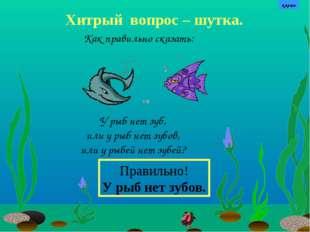 Хитрый вопрос – шутка. У рыб нет зуб, или у рыб нет зубов, или у рыбей нет зу