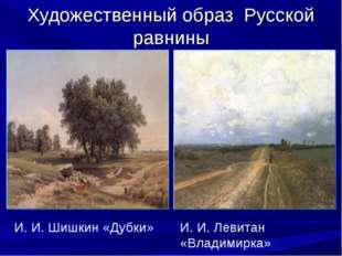 Художественный образ Русской равнины И. И. Шишкин «Дубки» И. И. Левитан «Влад