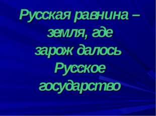 Русская равнина – земля, где зарождалось Русское государство …