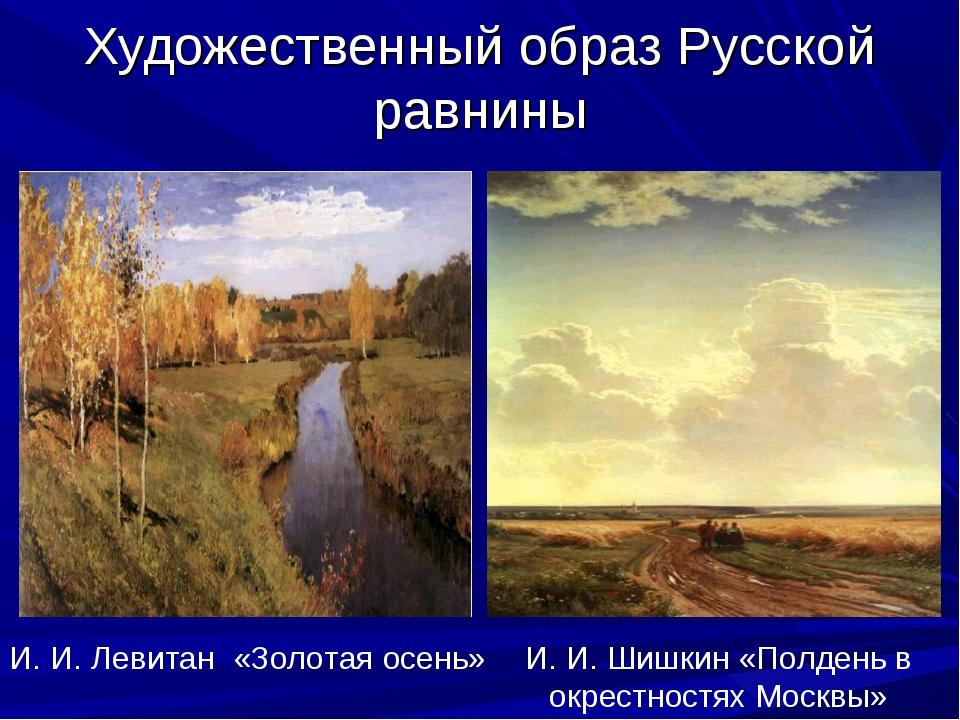 Художественный образ Русской равнины И. И. Левитан «Золотая осень» И. И. Шишк...