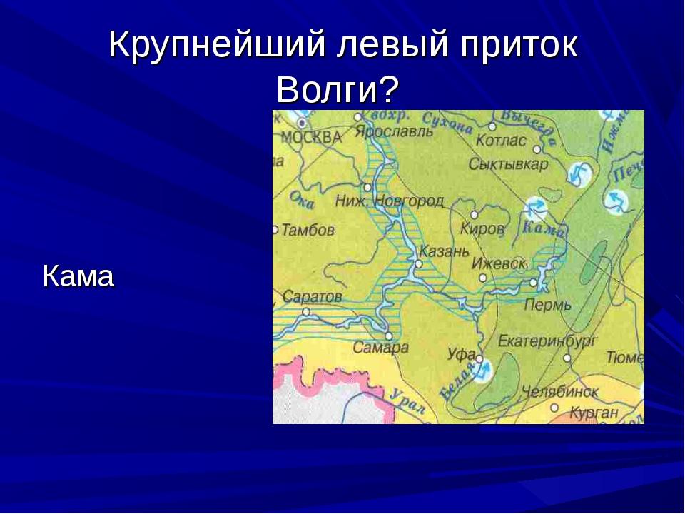 Крупнейший левый приток Волги? Кама