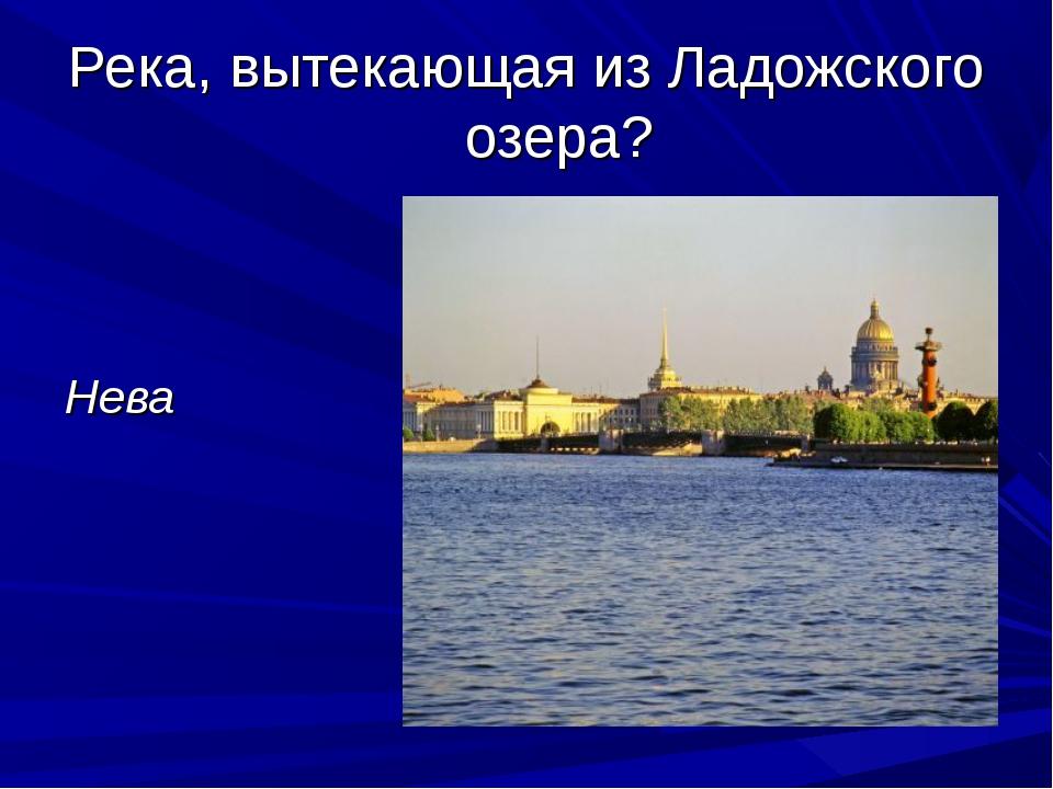 Река, вытекающая из Ладожского озера? Нева