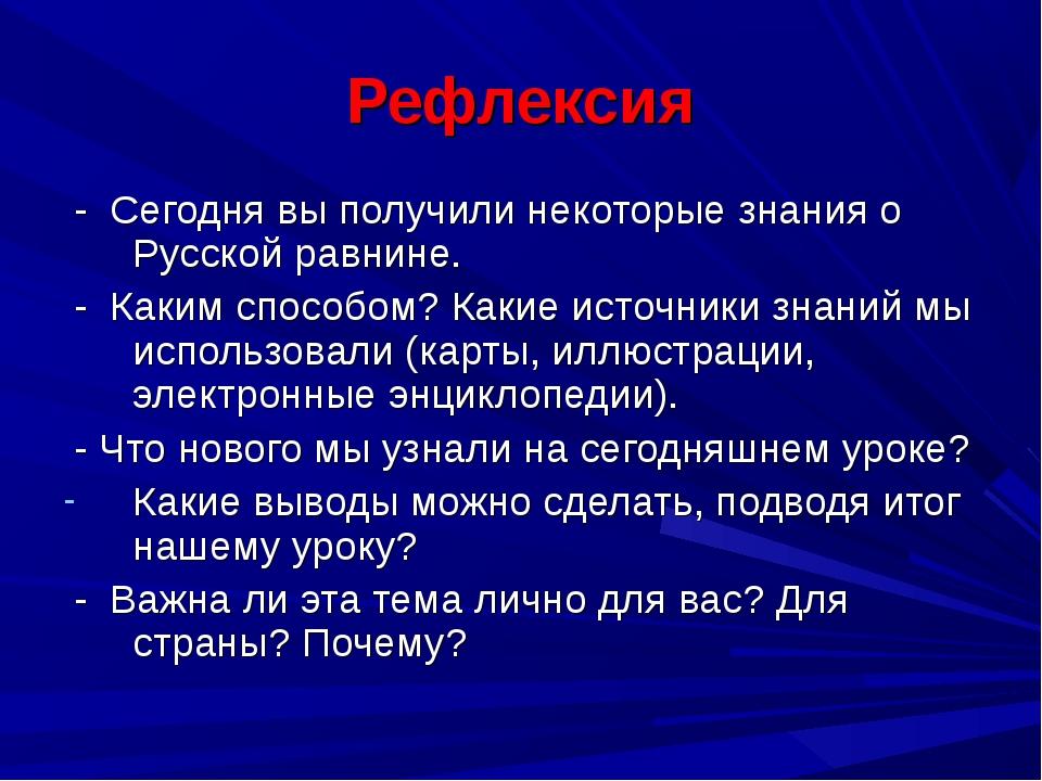 Рефлексия - Сегодня вы получили некоторые знания о Русской равнине. - Каким с...