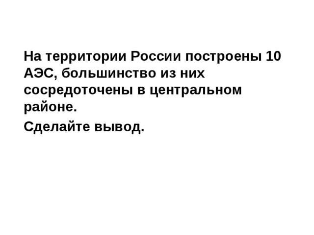 На территории России построены 10 АЭС, большинство из них сосредоточены в це...