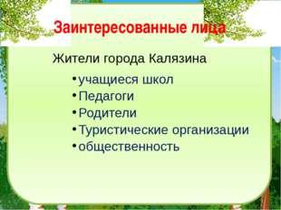 Заинтересованные лица Жители города Калязина учащиеся школ Педагоги Родители