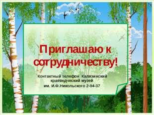 Приглашаю к сотрудничеству! Контактный телефон Калязинский краеведческий муз