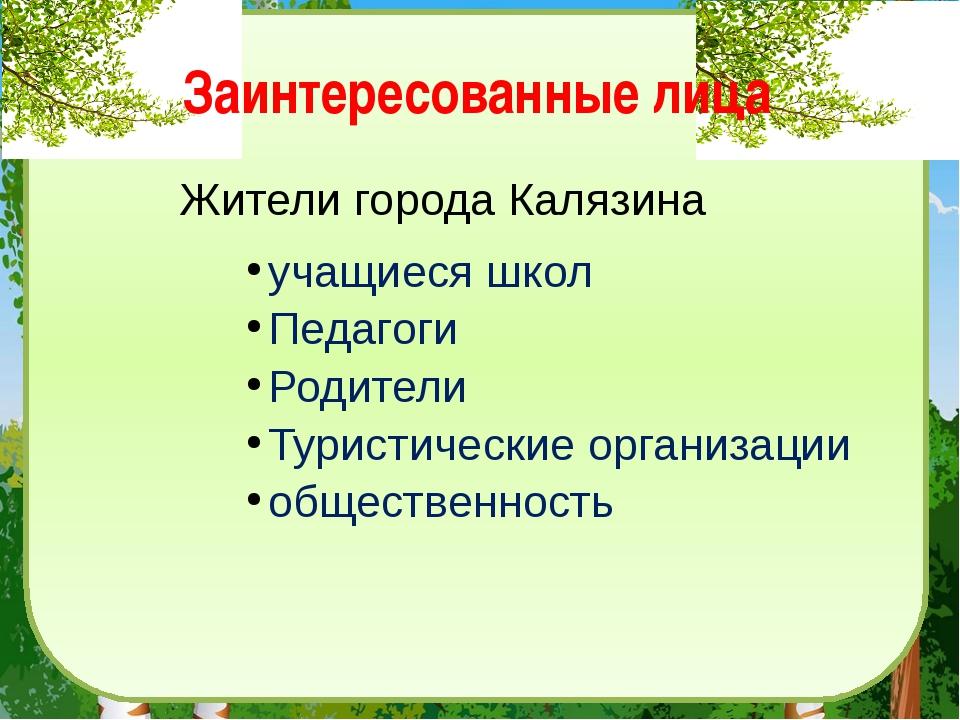 Заинтересованные лица Жители города Калязина учащиеся школ Педагоги Родители...