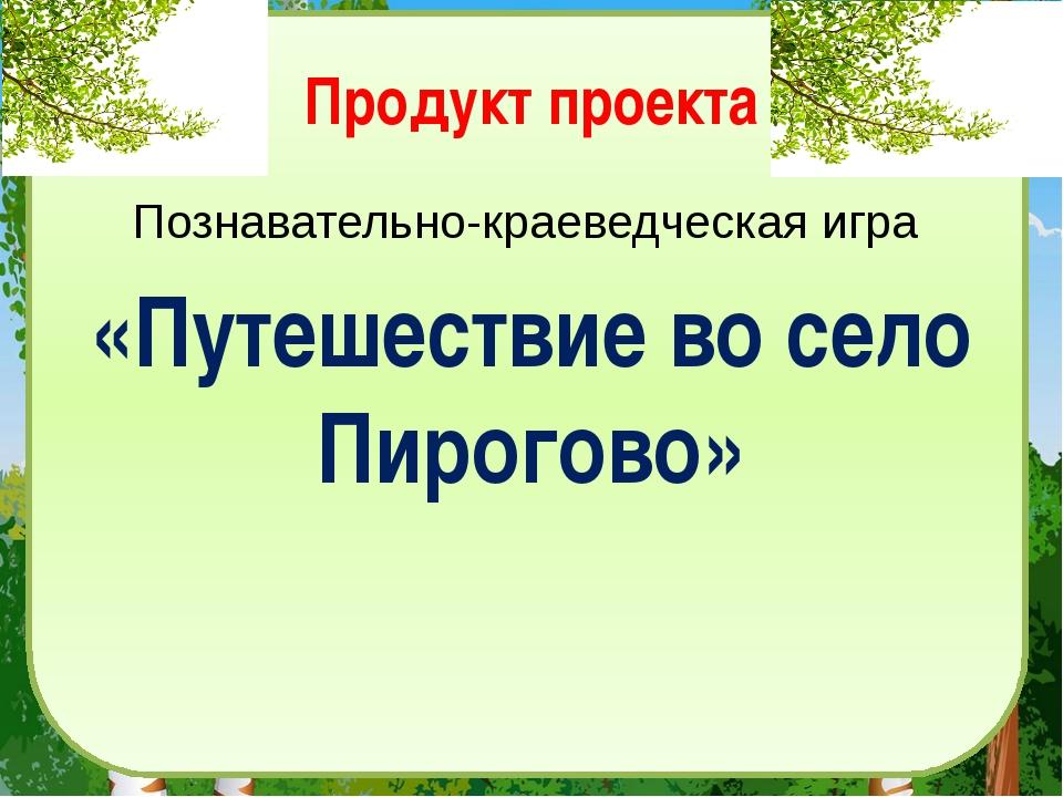 Продукт проекта Познавательно-краеведческая игра «Путешествие во село Пирогово»