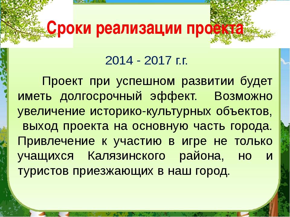 Сроки реализации проекта 2014 - 2017 г.г. Проект при успешном развитии будет...