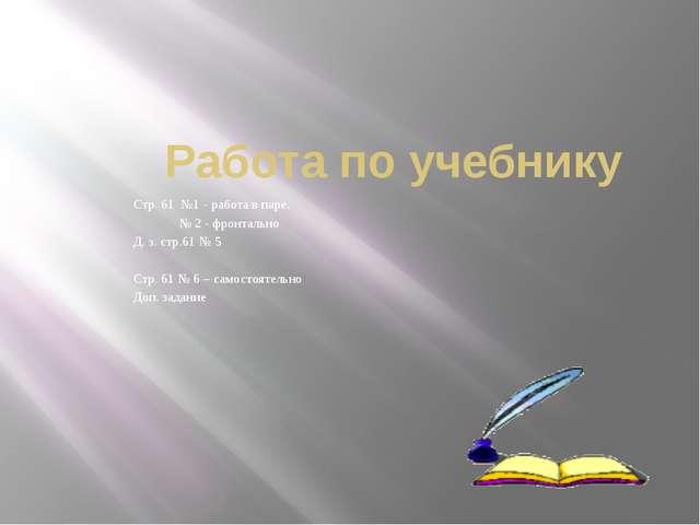 Работа по учебнику Стр. 61 №1 - работа в паре. № 2 - фронтально Д. з. стр.61...