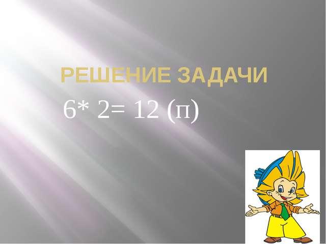 РЕШЕНИЕ ЗАДАЧИ 6* 2= 12 (п)