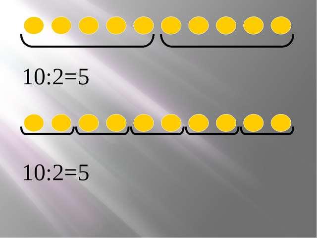 10:2=5 10:2=5 Нарисуй круги. Раздели на 2. Раздели по 2. Составь выражения....
