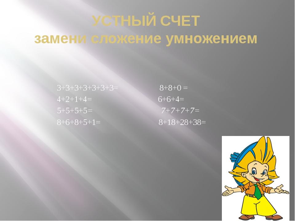 УСТНЫЙ СЧЕТ замени сложение умножением 3+3+3+3+3+3+3= 8+8+0 = 4+2+1+4= 6+6+4=...