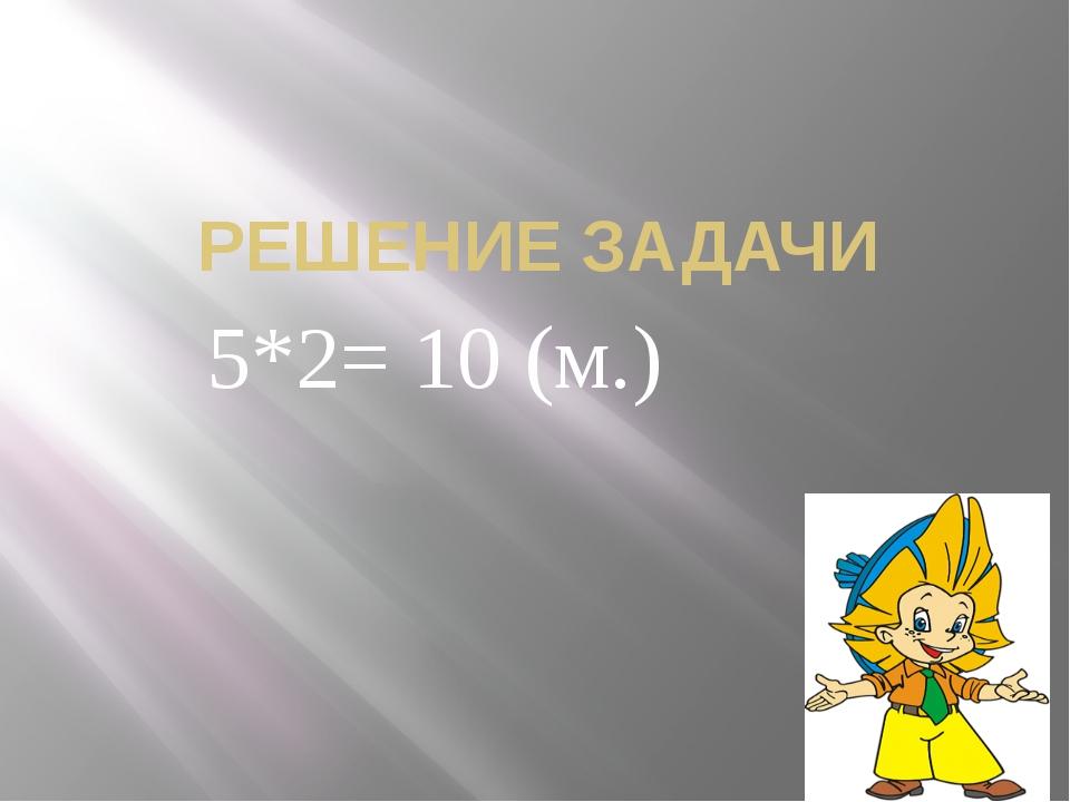 РЕШЕНИЕ ЗАДАЧИ 5*2= 10 (м.)