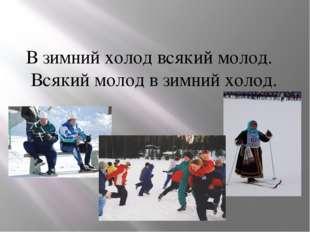 В зимний холод всякий молод. Всякий молод в зимний холод.