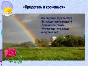 «Представь и коснешься» -Вы ощутили эту красоту? -Вы представили радугу? -До