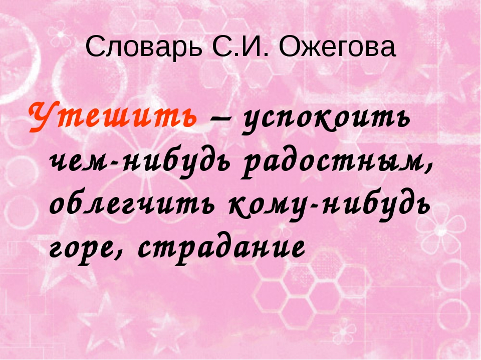 Словарь С.И. Ожегова Утешить – успокоить чем-нибудь радостным, облегчить кому...