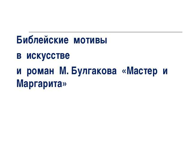 Библейские мотивы в искусстве и роман М. Булгакова «Мастер и Маргарита»