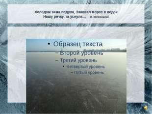 Холодом зима подула, Заковал мороз в ледок Нашу речку, та уснула… В. Косовиц