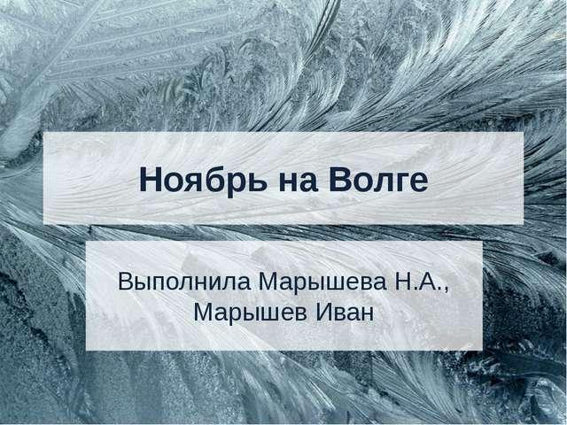 Ноябрь на Волге Выполнила Марышева Н.А., Марышев Иван